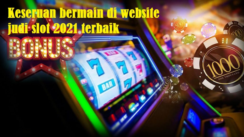 Keseruan bermain di website judi slot 2021 terbaik